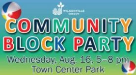 Wilsonville Annual Block Party. Aug 16th.   Town Center Park. 5:00 PM - 8:00 PM
